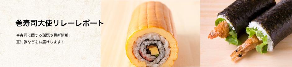 巻寿司大使リレーレポート〜巻寿司に関する話題や最新情報、豆知識などをお届けします!