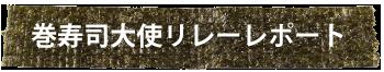 巻寿司大使リレーレポート